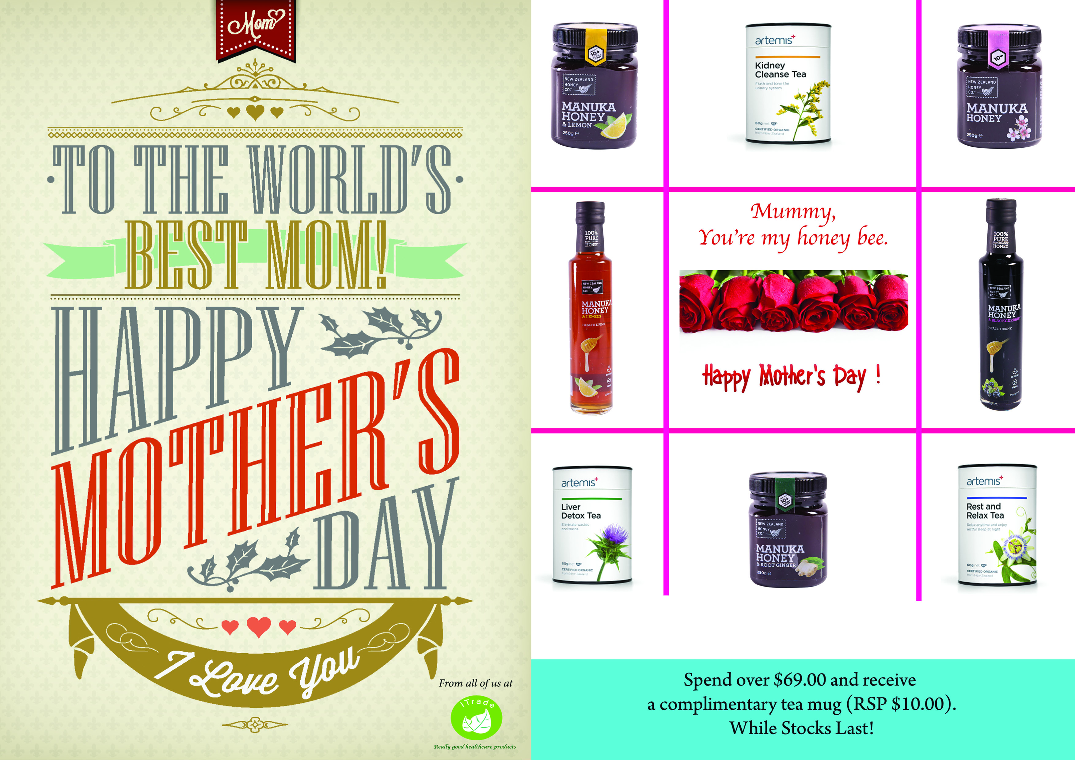 -SEASONAL SPECIAL- It's the season to celebrate Mother's Day! Specially themed for your special lady: Delight her with our award winning New Zealand honey & Co Products and New Zealand Artemis Organic Herbal Tea series. Spend $69.00 and above to receive a complimentary mug! Promotion is valid from now to May 10th, 2015. From all of us at iTrade Healthcare Pte Ltd, Happy Mother's day in advance!